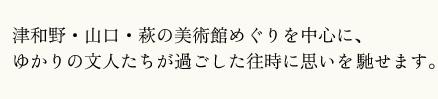 津和野・山口・萩の美術館めぐりを中心に、ゆかりの文人たちが過ごした往時に思いを馳せます。