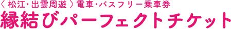 <松江・出雲周遊>電車・バスフリー乗車券 縁結びパーフェクトチケット