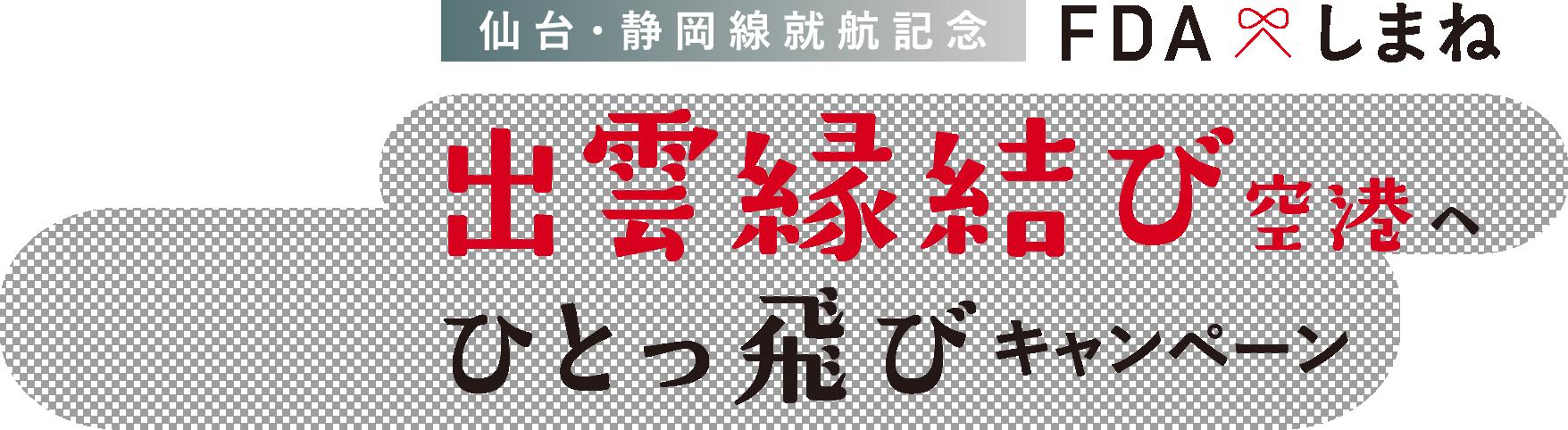 仙台・静岡線就航記念・FDAしまね〜出雲縁結び空港へひとっ飛びキャンペーン