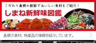 こだわり島根の新鮮でおいしい食材をご紹介!しまね新鮮味図鑑。島根の食材、特産品の情報を紹介しています。