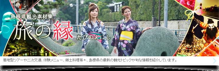 島根県観光素材集。旅の縁(たびのえにし)。着地型ツアーや二次交通、体験メニュー、郷土料理等々、島根県の最新の観光トピックや旬な情報を紹介しています。