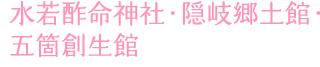 水若酢命神社・隠岐郷土館・五箇創生館