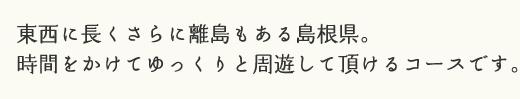 東西に長くさらに離島もある島根県。時間をかけてゆっくりと周遊して頂けるコースです。