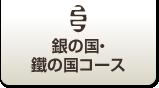 銀の国・鐵の国コース
