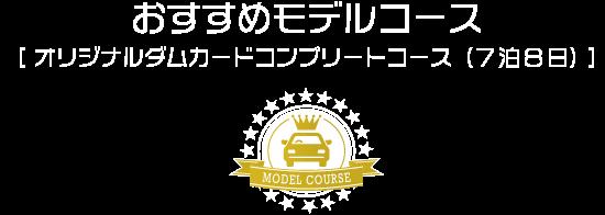 見出し おすすめモデルコース[ オリジナルダムカードコンプリートコース(7泊8日) ]