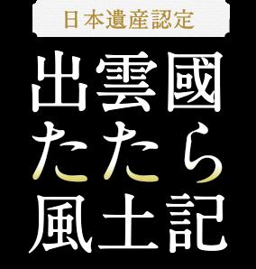 日本遺産認定出雲國たたら風土記