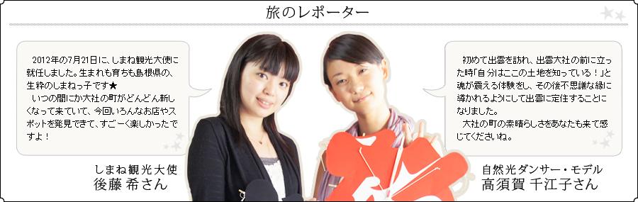 旅のレポーター しまね観光大使 後藤希さん:2012年の7月21日に、しまね観光大使に就任しました。 生まれも育ちも島根県の、生粋のしまねっ子です★。いつの間にか大社の町がどんどん新しくなって来ていて、今回いろんなお店やスポットを発見できて、すごーく楽しかったですよ!  自然光ダンサー・モデル:高須賀千江子さん:初めて出雲を訪れ、出雲大社の前に立った時「自分はここの土地を知っている!」と魂が震える体験をし、その後不思議な縁に導かれるようにして出雲に定住することになりました。大社の町の素晴らしさをあなたも来て感じてくださいね。
