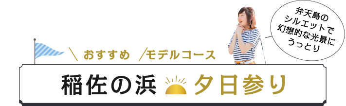 おすすめモデルコース〜弁天島のシルエットで幻想的な光景にうっとり「稲佐の浜夕日参り」