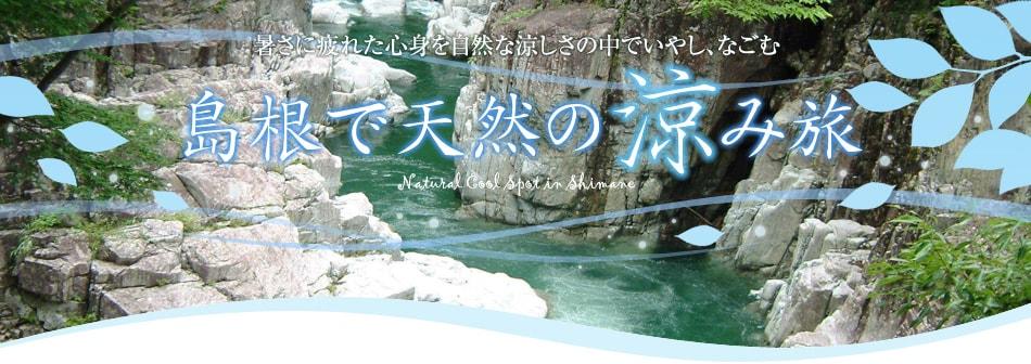 暑さに疲れた心身を自然な涼しさの中でいやし、なごむ。島根で天然の涼み旅
