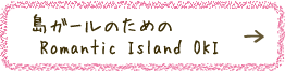 島ガールのための Romantic Island OKI
